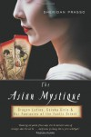 The Asian Mystique: Dragon Ladies, Geisha Girls, and Our Fantasies of the Exotic Orient - Sheridan Prasso