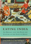 Eating India: An Odyssey into the Food and Culture of the Land of Spices - Chitrita Banerji