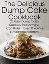 The Delicious Dump Cake Cookbook: 23 Easy Dump Cakes Recipes That Anyone Can Bake... Even If You've Never Baked Before - Sarah Sophia