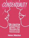 Consensuality: Navigating Feminism, Gender, and Boundaries Towards Loving Relationships (DIY) - Helen Windfell