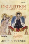 Inquisition in Early Islam: The Competition for Political and Religious Authority in the Abbasid Empire - John P. Turner