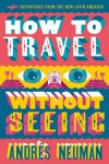 How to Travel without Seeing: Dispatches from the New Latin America - Andrés Neuman, Jeffrey Lawrence