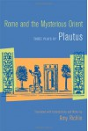 Rome and the Mysterious Orient: Three Plays by Plautus - Amy Richlin, Plautus