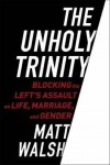 The Unholy Trinity: Blocking the Left's Assault on Life, Marriage, and Gender - Matt Walsh