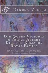 Did Queen Victoria & Prince Albert  Kill the Romanov Royal Family: How King Henry VIII breaking with Rome in the 16th Century ended the  Russian Royals in the 20th Century - Nikola Vukoja