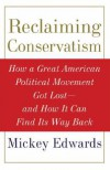 Reclaiming Conservatism: How a Great American Political Movement Got Lost--And How It Can Find Its Way Back - Mickey Edwards
