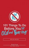 101 Things to Do Before You're Old and Boring - Richard Horne, Helen Szirtes