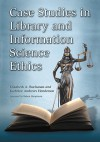 Case Studies in Library and Information Science Ethics - Elizabeth A. Buchanan, Kathrine Andrews Henderson, Robert Hauptman
