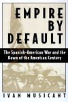 Empire by Default: The Spanish-American War & the Dawn of the American Century - Ivan Musicant