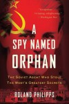 A Spy Named Orphan: The Soviet Agent Who Stole the West's Greatest Secrets - Roland Philipps