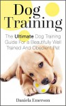 Dog Training: The Ultimate Dog Training Guide For a Beautifully Well Trained And Obedient Dog or Puppy (Dog Training - Puppy Training) - Daniela Emerson