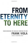 From Eternity to Here: Rediscovering the Ageless Purpose of God - Frank Viola