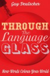 Through the Language Glass: How Words Colour your World - Guy Deutscher