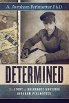 Determined: The Story of Holocaust Survivor Avraham Perlmutter - A. Avraham Perlmutter Ph.D.