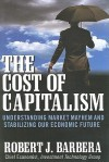 The Cost of Capitalism: Understanding Market Mayhem and Stabilizing Our Economic Future - Robert Barbera