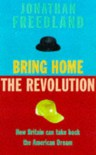 Bring Home The Revolution: How Britain Can Live The American Dream - Jonathan Freedland
