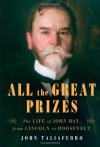 All the Great Prizes: The Life of John Hay, from Lincoln to Roosevelt - John Taliaferro