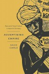 Advertising Empire: Race and Visual Culture in Imperial Germany (Harvard Historical Studies) - David Ciarlo