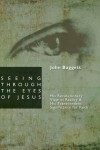 Seeing Through the Eyes of Jesus: His Revolutionary View of Reality and His Transcendent Significance for Faith - John F. Baggett