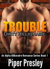 Billionaire Dating: Dirty Billionaire: TROUBLE (An Alpha Billionaire Romance Series Book 1) - Piper Presley