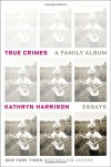 True Crimes: A Family Album - Kathryn Harrison
