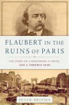 Flaubert in the Ruins of Paris: The Story of a Friendship, a Novel, and a Terrible Year - Peter Brooks