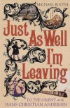 Just as Well I'm Leaving: To the Orient with Hans Christian Andersen - Michael Booth