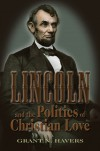 Lincoln and the Politics of Christian Love - GRANT N. HAVERS