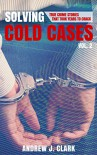Solving Cold Cases - Volume 2: True Crime Stories That Took Years to Crack - Andrew J. Clark