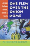 One Flew Over the Onion Dome: American Orthodox Converts, Retreads & Reverts - Joseph David Huneycutt
