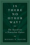 Is There No Other Way?: The Search for a Nonviolent Future - Michael Nagler