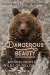 Dangerous Beauty: Stories from the Wilds of Yellowstone - Sandy Sisti, Carolyn Jourdan