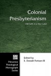 Colonial Presbyterianism: Old Faith in a New Land - S. Donald Fortson III, S. Donald Fortson III