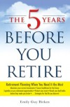 The Five Years Before You Retire: Retirement Planning When You Need It the Most - Emily Guy Birken