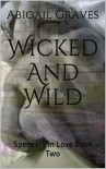 Wicked And Wild: Spencers in Love Book Two - Abigail Graves