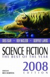 Science Fiction: The Best of the Year, 2008 - Rich Horton, Michael Swanwick, Greg Egan, Ken MacLeod, Geoffrey A. Landis, John Barnes, Nancy Kress, Robert Reed, Ekaterina Sedia, Will McIntosh, Karen Joy Flower, Tim Pratt, Holly Phillips, Alexander Jablokov, Mary Robinette Kowal, Charles G. Coleman, Paul Di Filippo, Ja