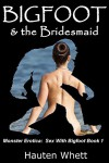 Bigfoot and the Bridesmaid: Sex With Bigfoot, Book 1 (Monster Erotica:  Sex With Bigfoot) - Hauten Whett