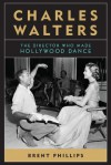 Charles Walters: The Director Who Made Hollywood Dance - Brent Phillips