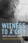 Witness To A City: David Miller's Toronto - David Miller, Jeff Davidson, Douglas Arrowsmith