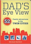 Dad's Eye View: 52 Family Adventures in the Twin Cities - Michael Hartford