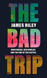 The Bad Trip: Dark Omens, New Worlds and the End of the Sixties - James Riley