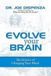 Evolve Your Brain: The Science of Changing Your Mind - Joe Dispenza