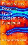 Ebola Virus Disease: From Epidemic To Pandemic: What You Should Know - Thomas Jerome Baker