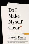 Do I Make Myself Clear?: Why Writing Well Matters - Harold Evans