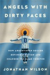Angels with Dirty Faces: How Argentinian Soccer Defined a Nation and Changed the Game Forever - Jonathan Wilson