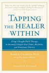 Tapping the Healer Within Tapping the Healer Within: Using Thought-Field Therapy to Instantly Conquer Your Fears, Using Thought-Field Therapy to Instantly Conquer Your Fears, Anxieties, and Emotional Distress Anxieties, and Emotional Distress - Roger Callahan, Richard Trubo