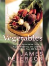Vegetables: The Most Authoritative Guide to Buying, Preparing, and Cooking with More than 300 Recipes - James Peterson, Justin Schwartz