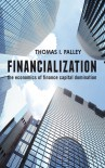 Financialization: The Economics of Finance Capital Domination - Thomas I.I. Palley