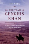 On the Trail of Genghis Khan: An Epic Journey Through the Land of the Nomads - Tim Cope
