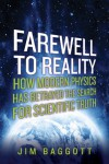 Farewell to Reality: How Modern Physics Has Betrayed the Search for Scientific Truth - Jim Baggott
